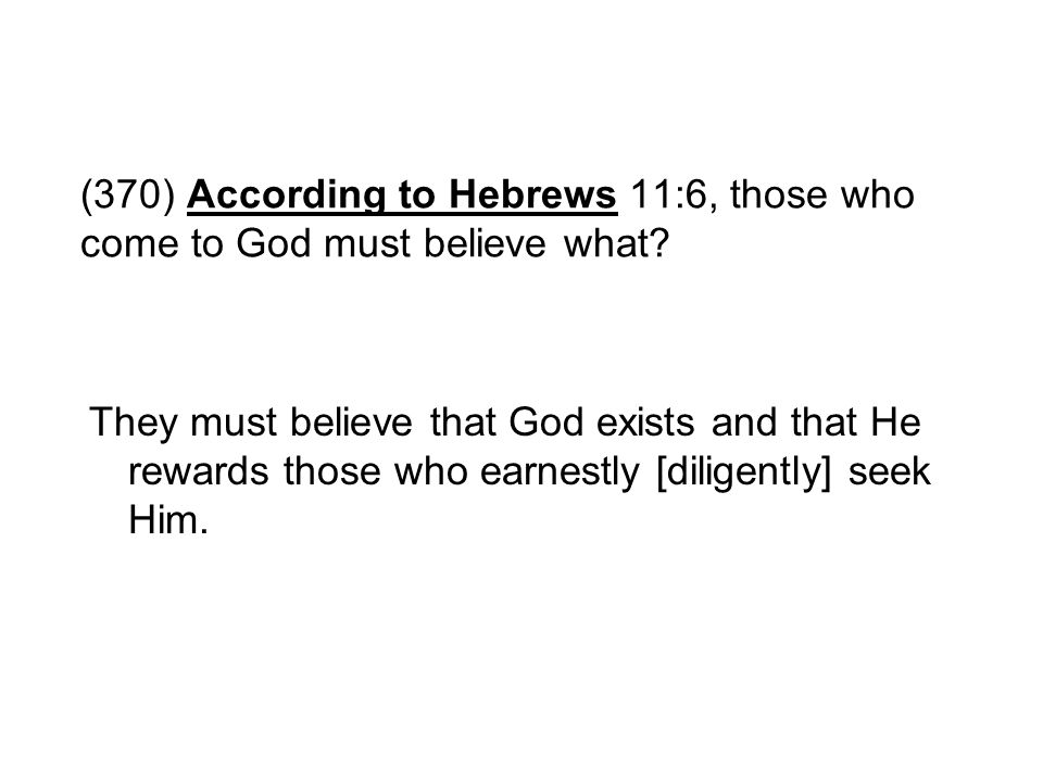 (370) According to Hebrews 11:6, those who come to God must believe what
