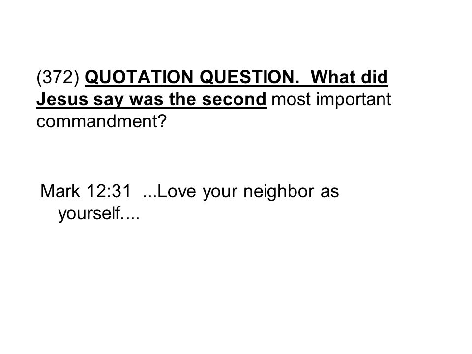 (372) QUOTATION QUESTION. What did Jesus say was the second most important commandment