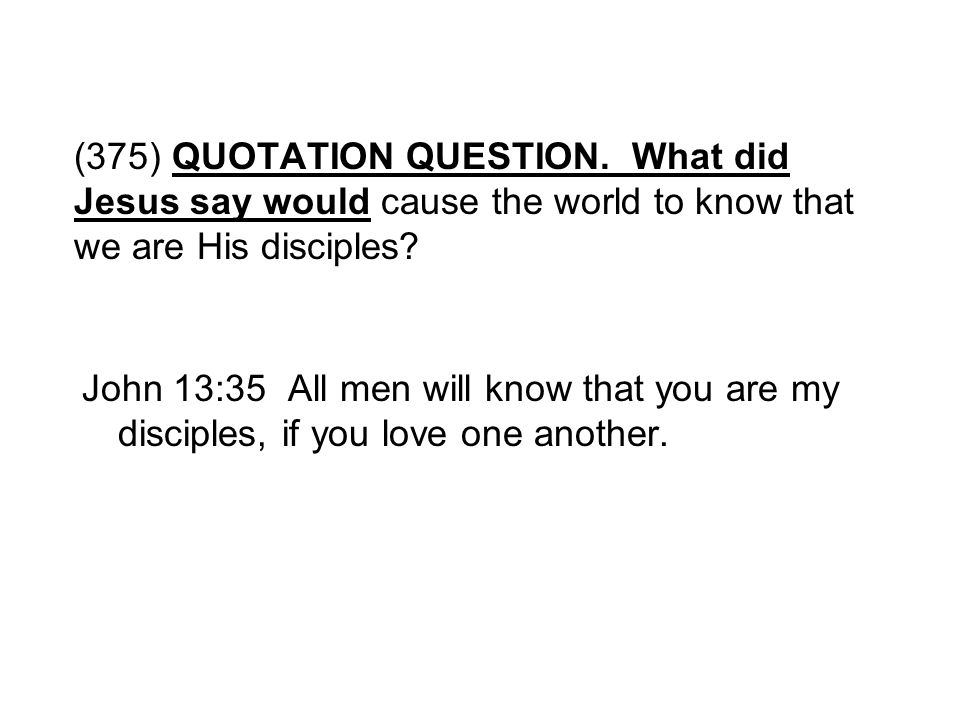 (375) QUOTATION QUESTION. What did Jesus say would cause the world to know that we are His disciples
