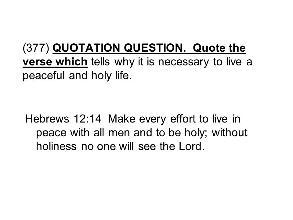 (377) QUOTATION QUESTION. Quote the verse which tells why it is necessary to live a peaceful and holy life.