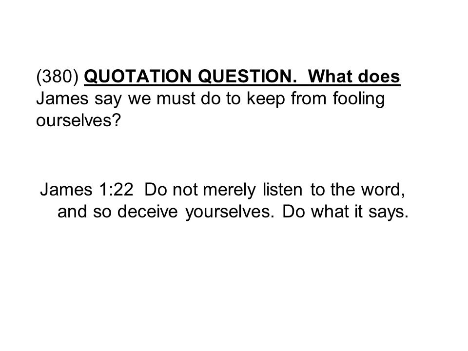 (380) QUOTATION QUESTION. What does James say we must do to keep from fooling ourselves