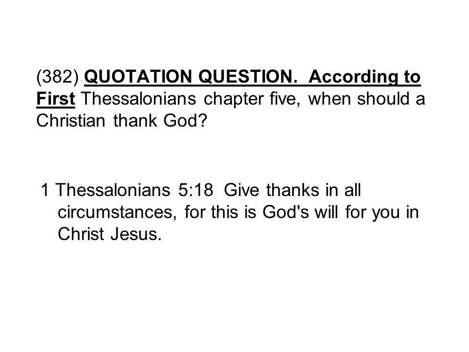 (382) QUOTATION QUESTION. According to First Thessalonians chapter five, when should a Christian thank God