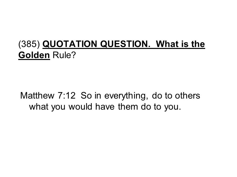 (385) QUOTATION QUESTION. What is the Golden Rule