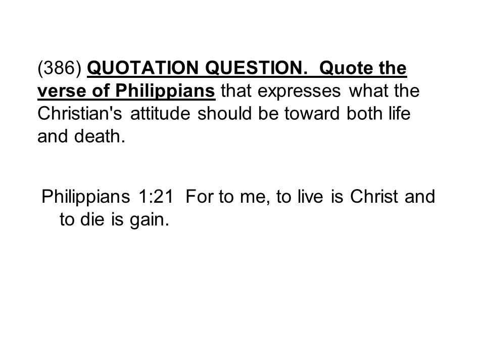 (386) QUOTATION QUESTION. Quote the verse of Philippians that expresses what the Christian s attitude should be toward both life and death.