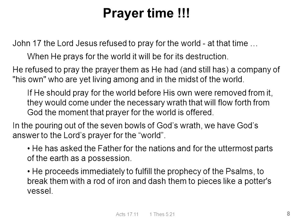 Prayer time !!! John 17 the Lord Jesus refused to pray for the world - at that time … When He prays for the world it will be for its destruction.