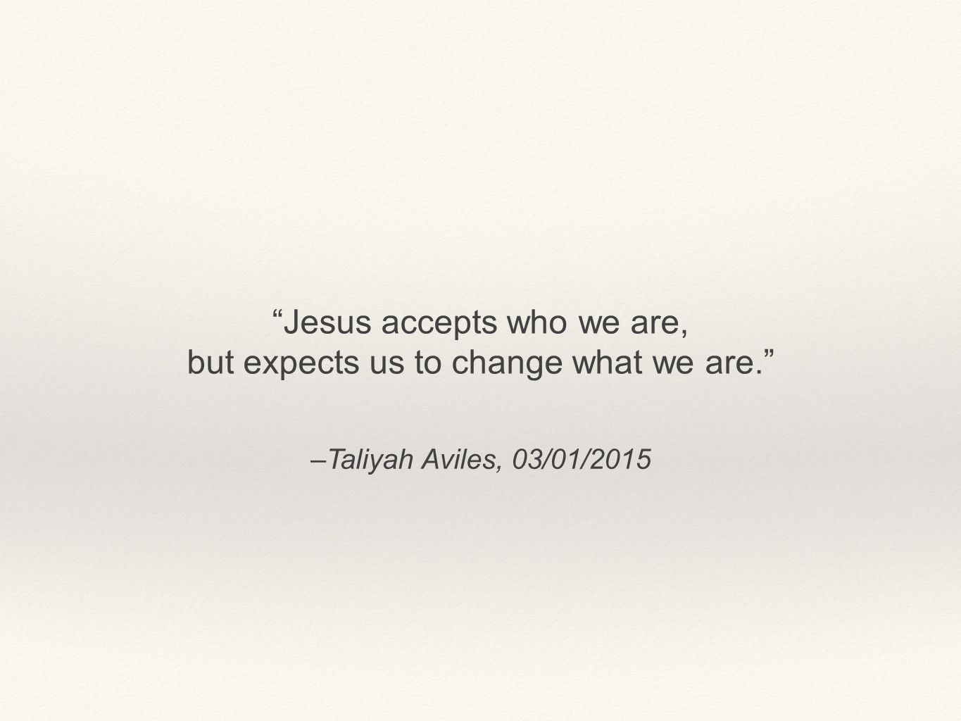 Jesus accepts who we are, but expects us to change what we are.