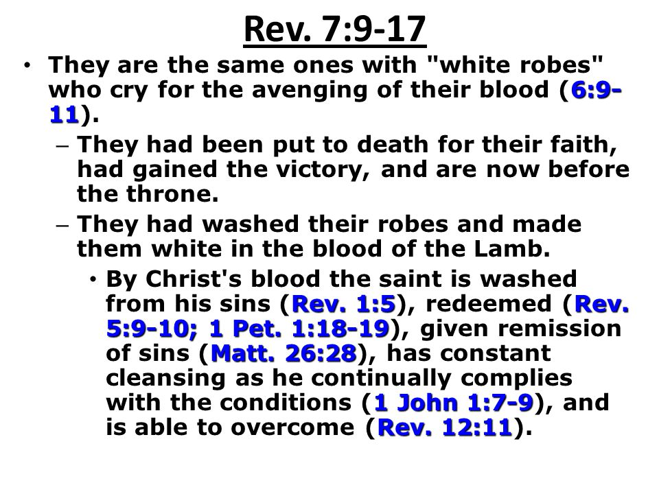 Rev. 7:9-17 They are the same ones with white robes who cry for the avenging of their blood (6:9-11).