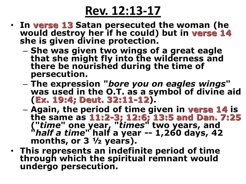 Rev. 12:13-17 In verse 13 Satan persecuted the woman (he would destroy her if he could) but in verse 14 she is given divine protection.