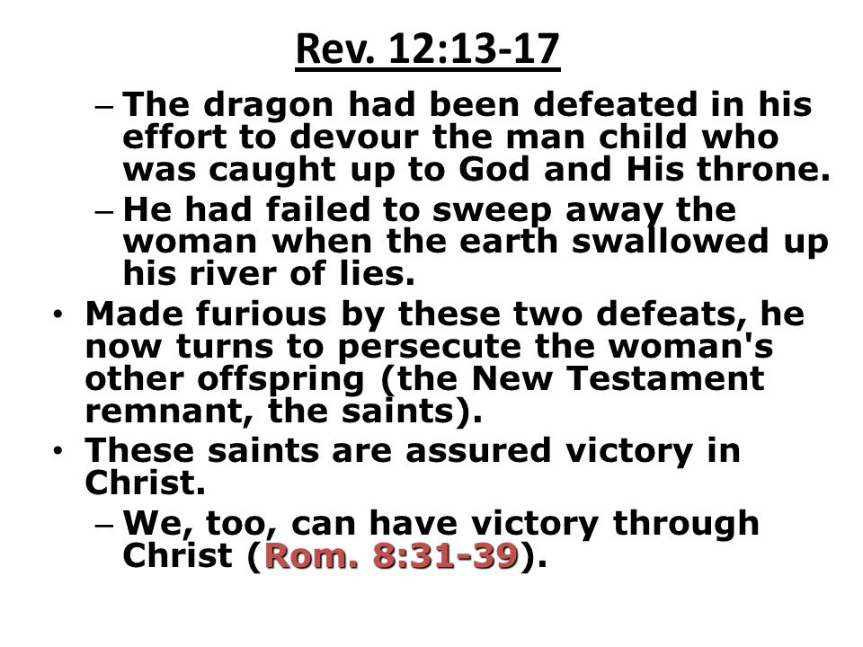 Rev. 12:13-17 The dragon had been defeated in his effort to devour the man child who was caught up to God and His throne.