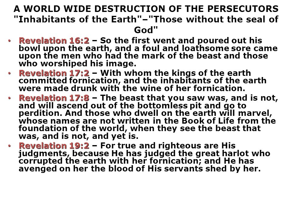 A WORLD WIDE DESTRUCTION OF THE PERSECUTORS Inhabitants of the Earth – Those without the seal of God