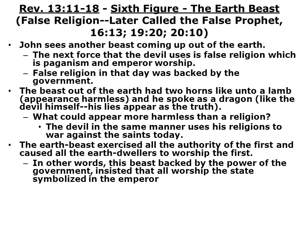 Rev. 13:11-18 - Sixth Figure - The Earth Beast (False Religion--Later Called the False Prophet, 16:13; 19:20; 20:10)