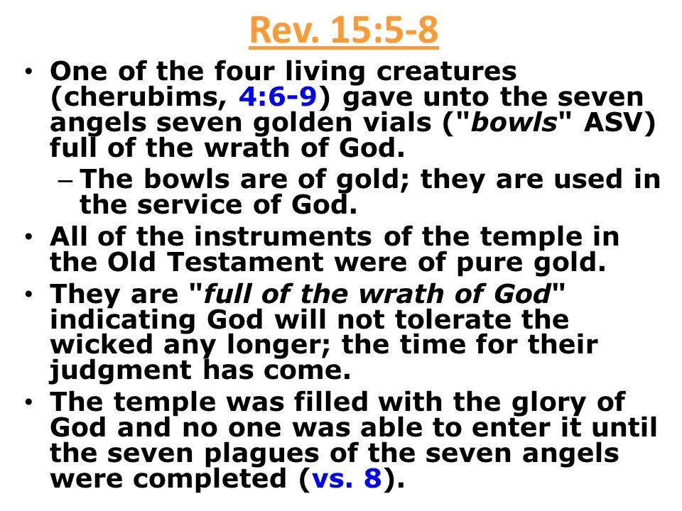 Rev. 15:5-8 One of the four living creatures (cherubims, 4:6-9) gave unto the seven angels seven golden vials ( bowls ASV) full of the wrath of God.