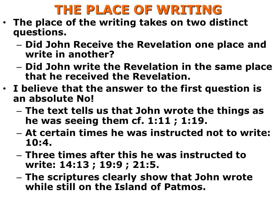 THE PLACE OF WRITING The place of the writing takes on two distinct questions. Did John Receive the Revelation one place and write in another