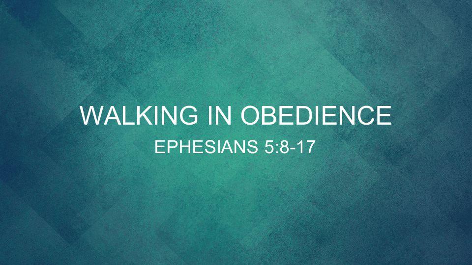 Walking in obedience EPHESIANS 5:8-17