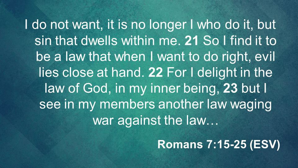 I do not want, it is no longer I who do it, but sin that dwells within me. 21 So I find it to be a law that when I want to do right, evil lies close at hand. 22 For I delight in the law of God, in my inner being, 23 but I see in my members another law waging war against the law…