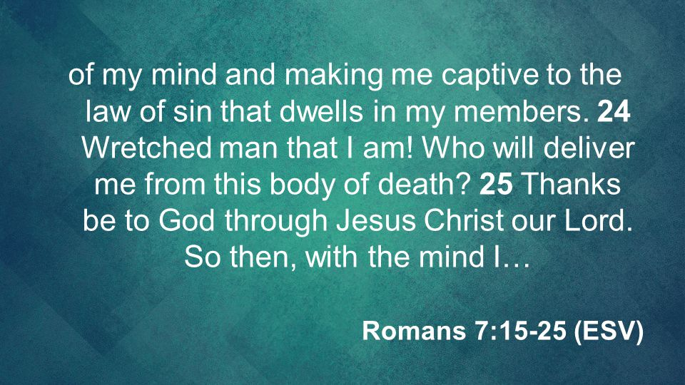 of my mind and making me captive to the law of sin that dwells in my members. 24 Wretched man that I am! Who will deliver me from this body of death 25 Thanks be to God through Jesus Christ our Lord. So then, with the mind I…