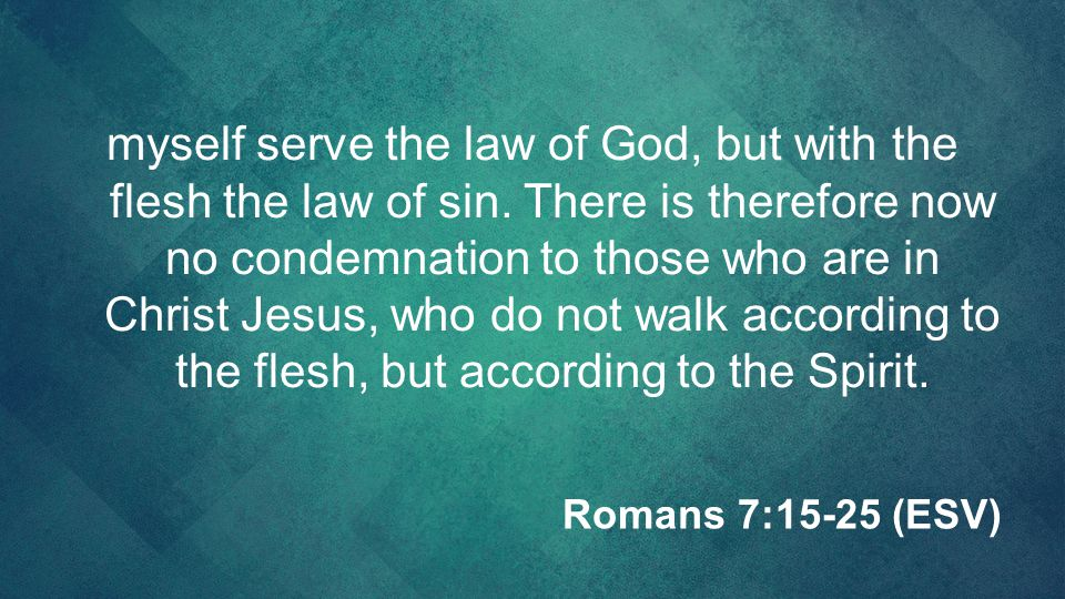 myself serve the law of God, but with the flesh the law of sin