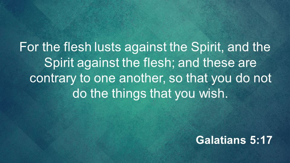 For the flesh lusts against the Spirit, and the Spirit against the flesh; and these are contrary to one another, so that you do not do the things that you wish.
