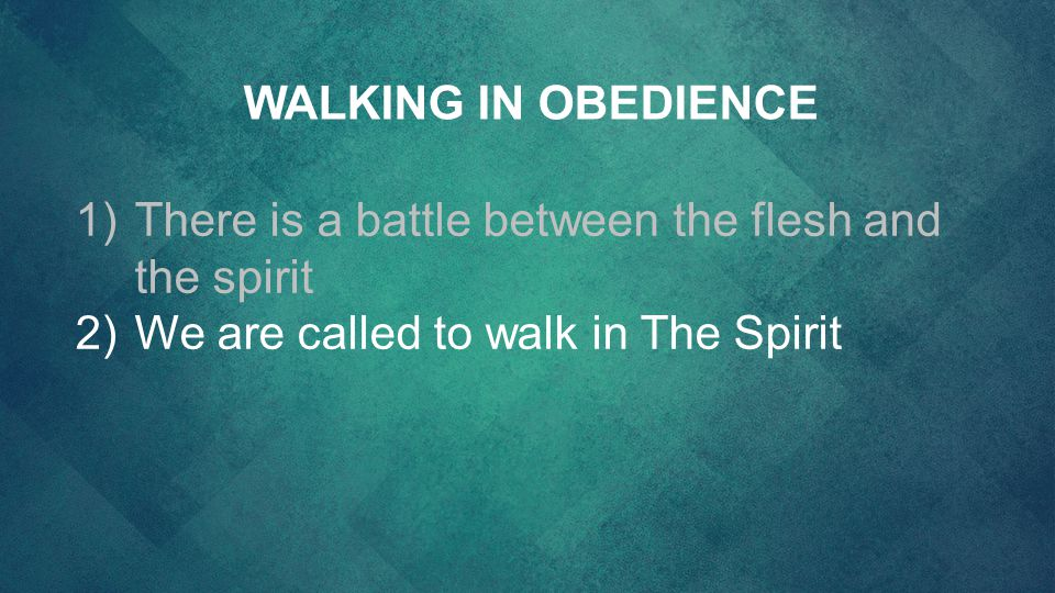 WALKING IN OBEDIENCE There is a battle between the flesh and the spirit.