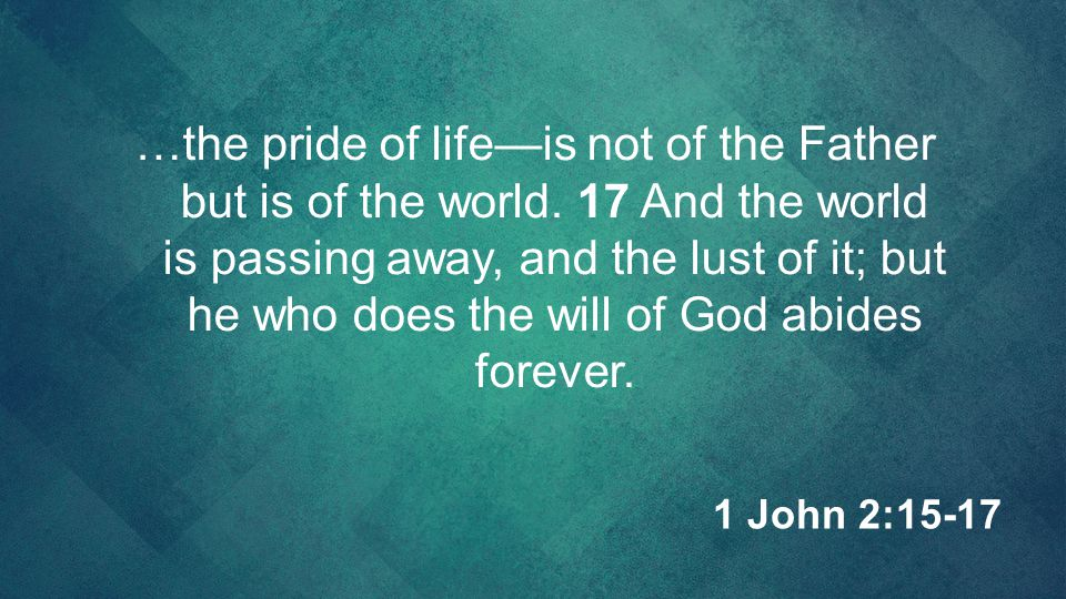 …the pride of life—is not of the Father but is of the world