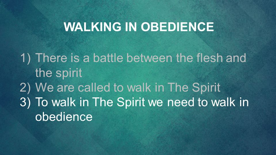 WALKING IN OBEDIENCE There is a battle between the flesh and the spirit. We are called to walk in The Spirit.