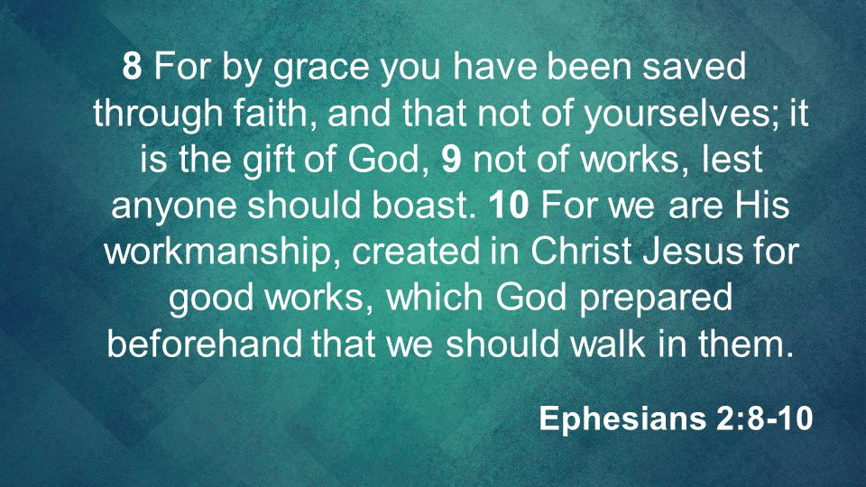 8 For by grace you have been saved through faith, and that not of yourselves; it is the gift of God, 9 not of works, lest anyone should boast. 10 For we are His workmanship, created in Christ Jesus for good works, which God prepared beforehand that we should walk in them.