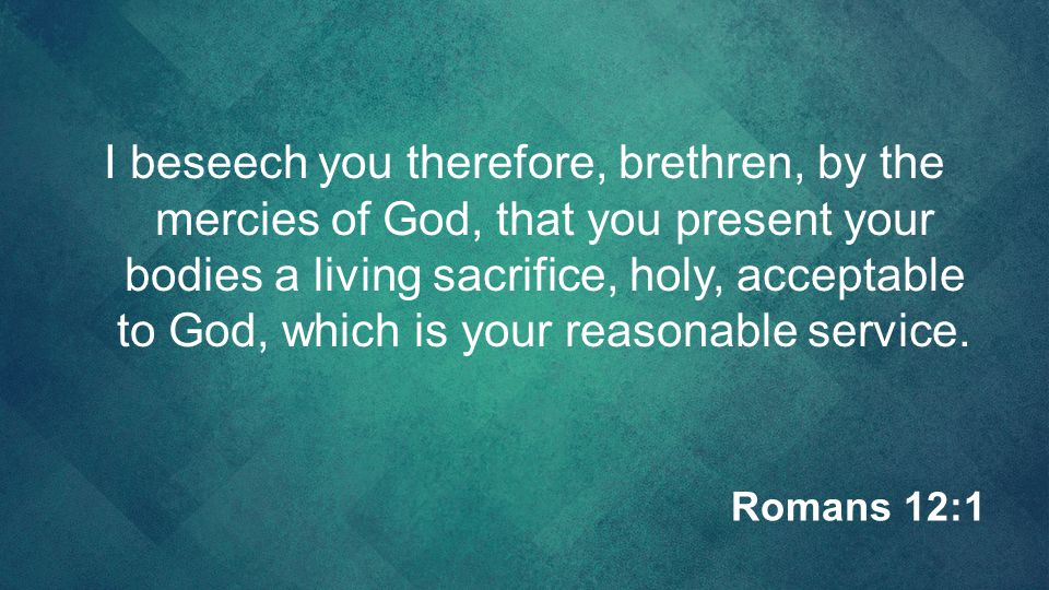 I beseech you therefore, brethren, by the mercies of God, that you present your bodies a living sacrifice, holy, acceptable to God, which is your reasonable service.