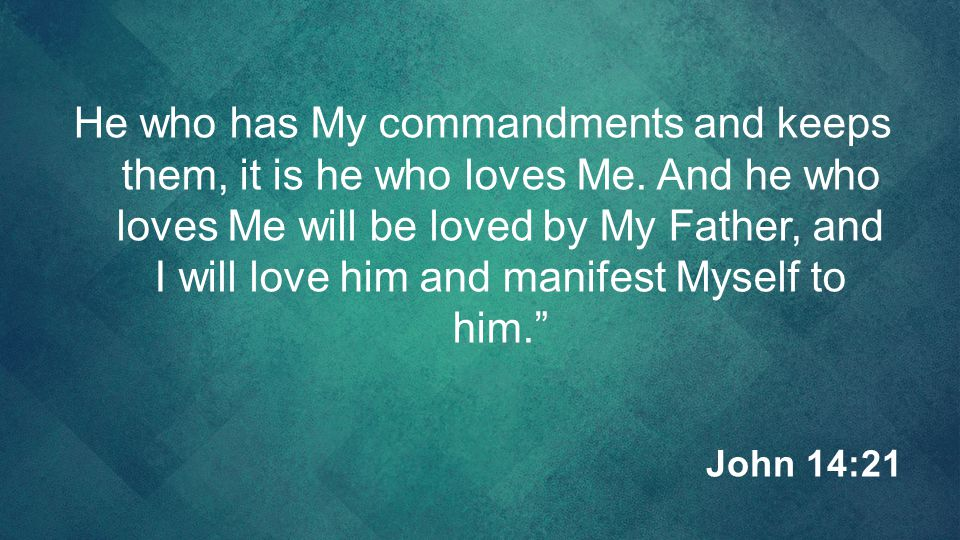 He who has My commandments and keeps them, it is he who loves Me