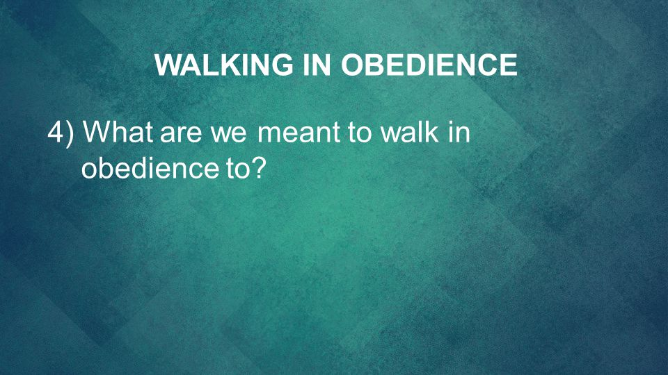 WALKING IN OBEDIENCE 4) What are we meant to walk in obedience to