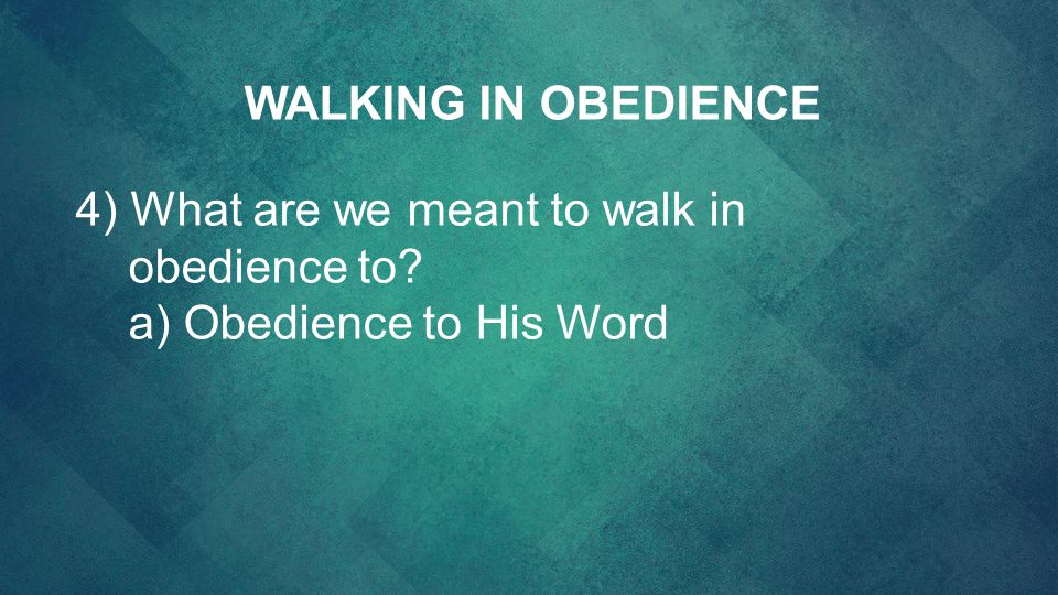 WALKING IN OBEDIENCE 4) What are we meant to walk in obedience to a) Obedience to His Word