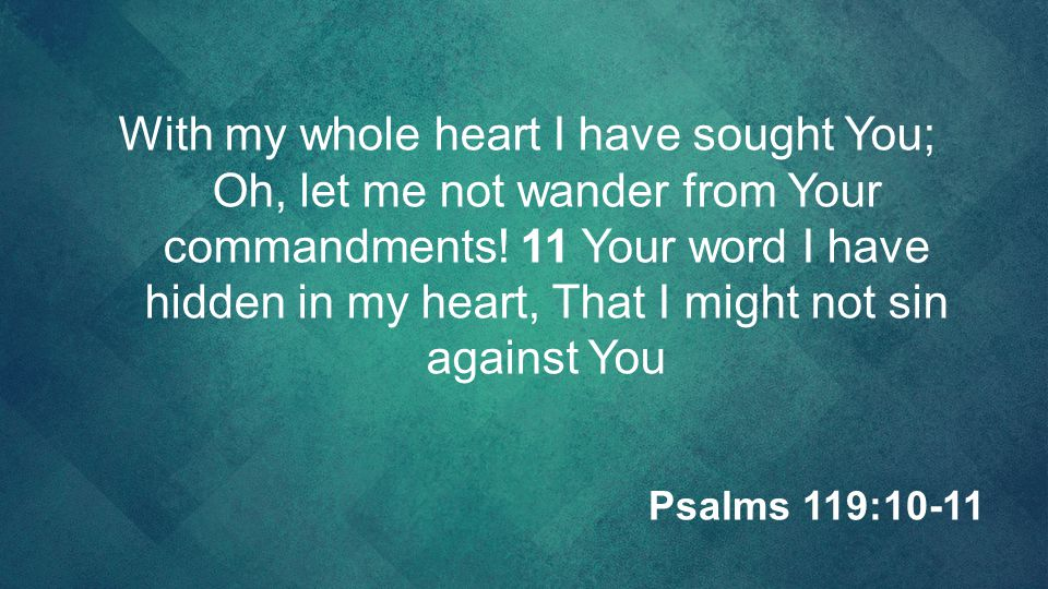 With my whole heart I have sought You; Oh, let me not wander from Your commandments! 11 Your word I have hidden in my heart, That I might not sin against You