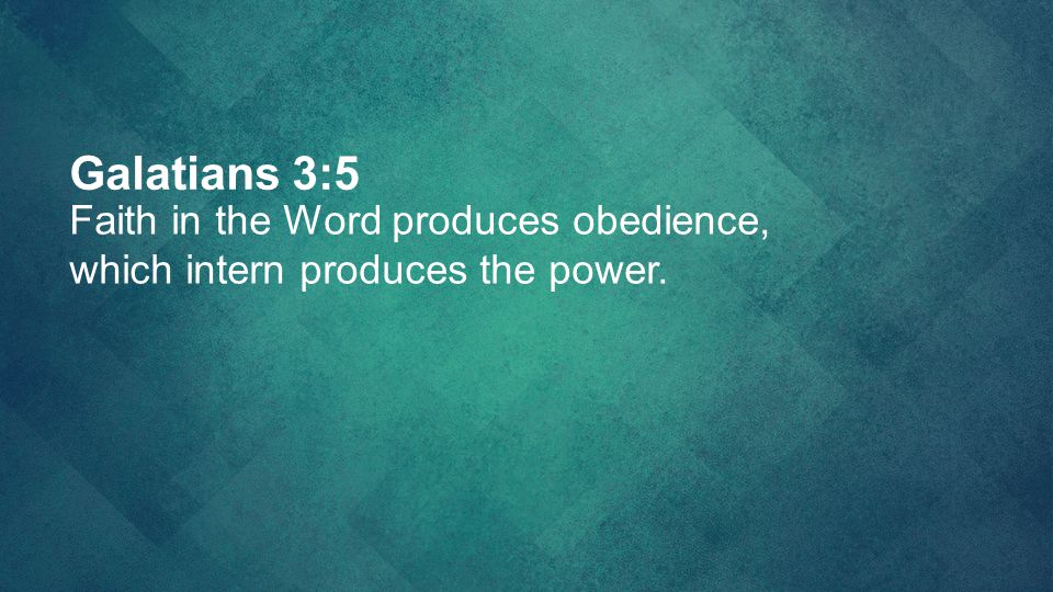 Galatians 3:5 Faith in the Word produces obedience,
