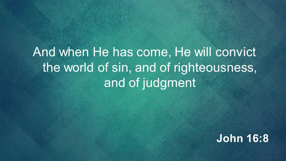 And when He has come, He will convict the world of sin, and of righteousness, and of judgment