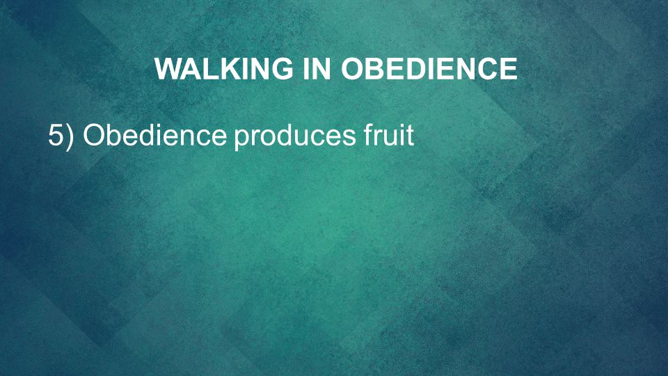 WALKING IN OBEDIENCE 5) Obedience produces fruit