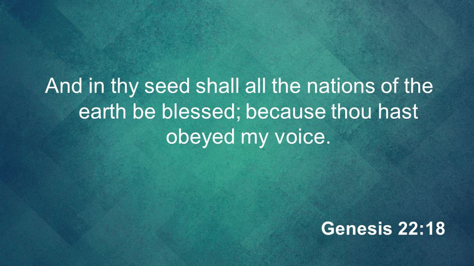 And in thy seed shall all the nations of the earth be blessed; because thou hast obeyed my voice.