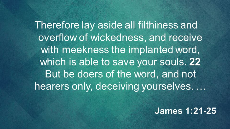 Therefore lay aside all filthiness and overflow of wickedness, and receive with meekness the implanted word, which is able to save your souls. 22 But be doers of the word, and not hearers only, deceiving yourselves. …