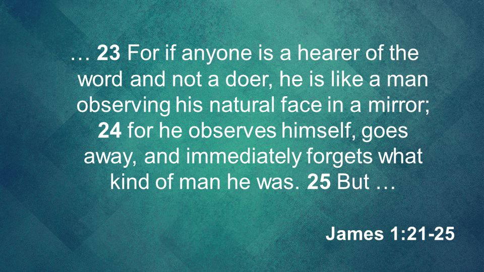 … 23 For if anyone is a hearer of the word and not a doer, he is like a man observing his natural face in a mirror; 24 for he observes himself, goes away, and immediately forgets what kind of man he was. 25 But …