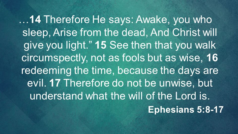…14 Therefore He says: Awake, you who sleep, Arise from the dead, And Christ will give you light. 15 See then that you walk circumspectly, not as fools but as wise, 16 redeeming the time, because the days are evil. 17 Therefore do not be unwise, but understand what the will of the Lord is.