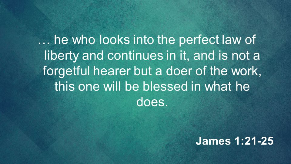 … he who looks into the perfect law of liberty and continues in it, and is not a forgetful hearer but a doer of the work, this one will be blessed in what he does.