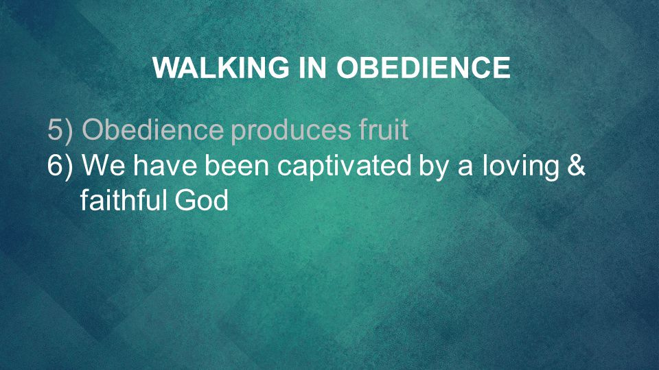 WALKING IN OBEDIENCE 5) Obedience produces fruit 6) We have been captivated by a loving & faithful God
