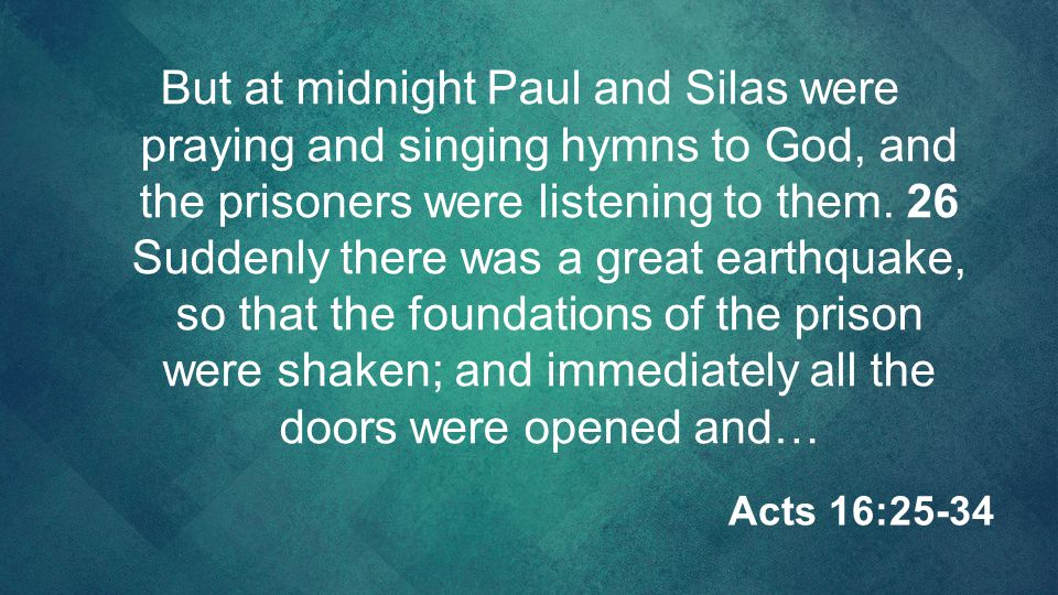 But at midnight Paul and Silas were praying and singing hymns to God, and the prisoners were listening to them. 26 Suddenly there was a great earthquake, so that the foundations of the prison were shaken; and immediately all the doors were opened and…