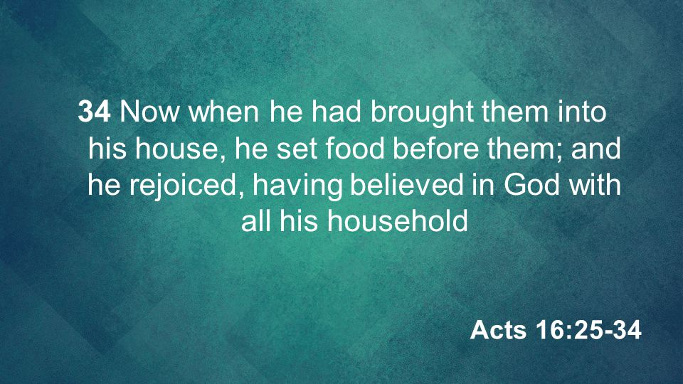 34 Now when he had brought them into his house, he set food before them; and he rejoiced, having believed in God with all his household