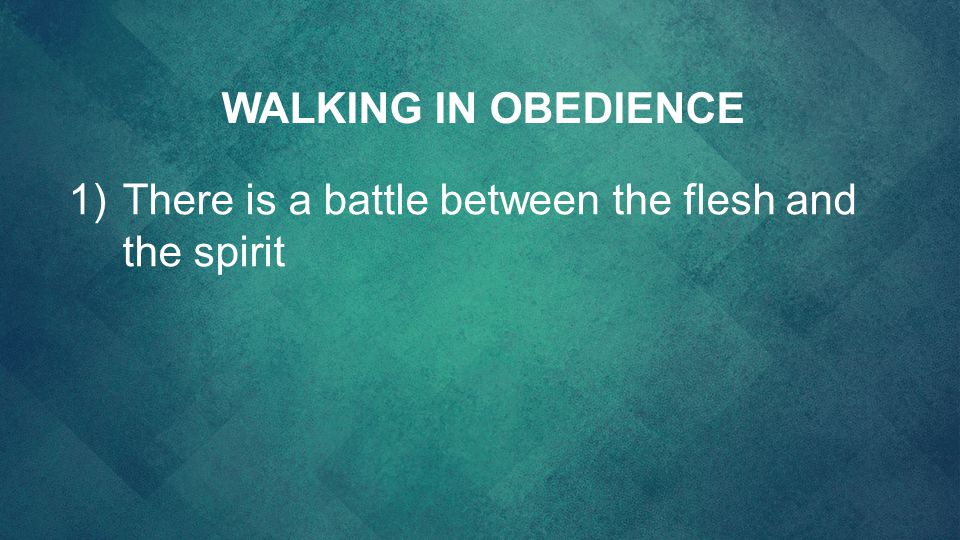 WALKING IN OBEDIENCE There is a battle between the flesh and the spirit