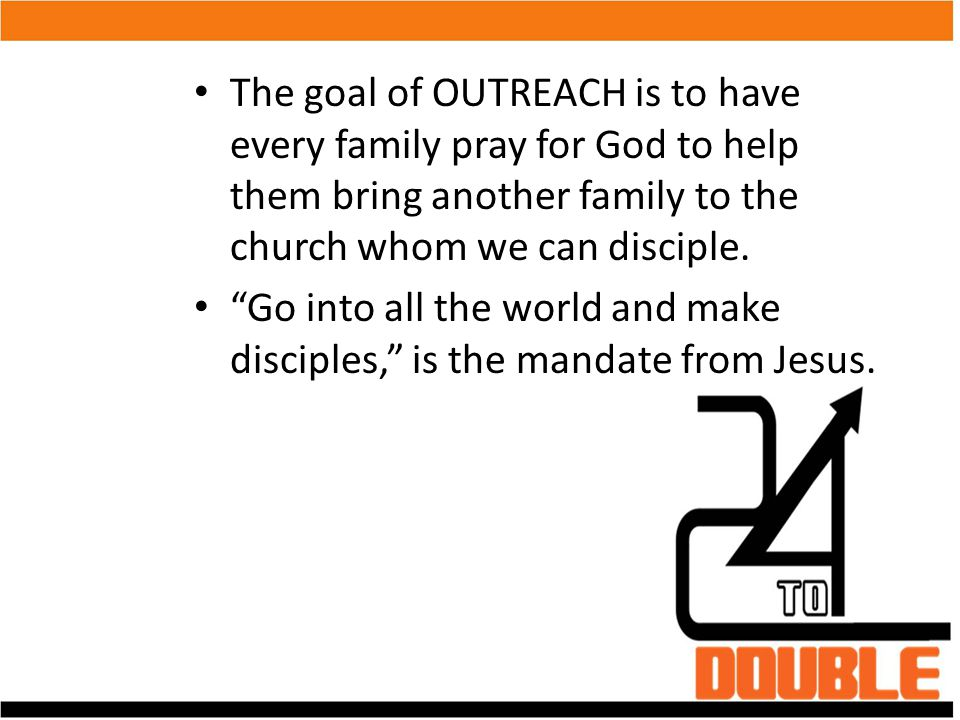 The goal of OUTREACH is to have every family pray for God to help them bring another family to the church whom we can disciple.