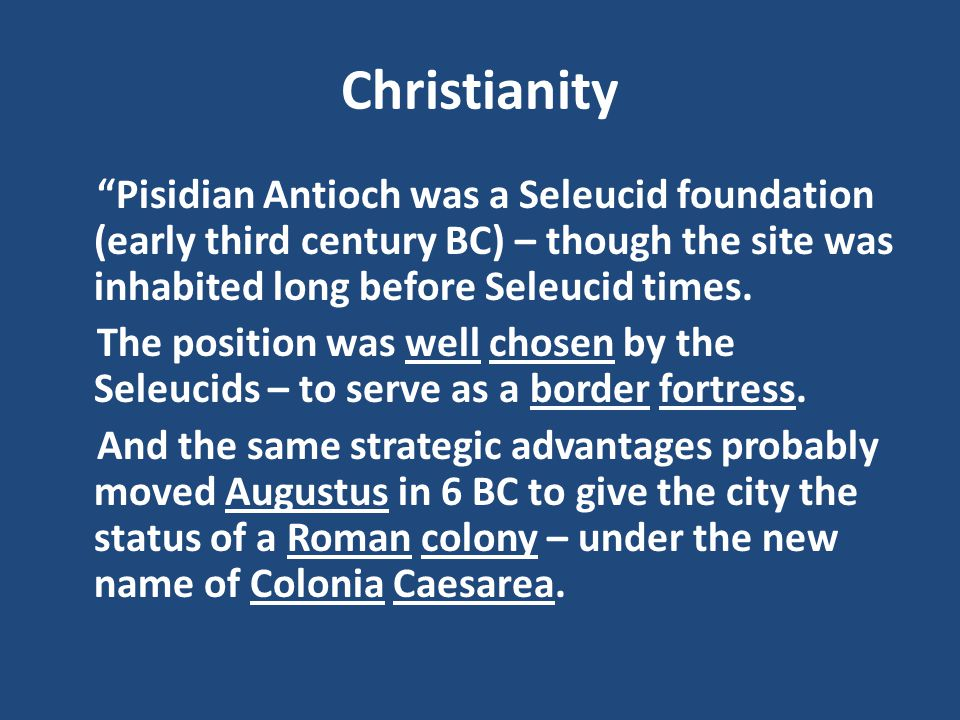 Christianity Pisidian Antioch was a Seleucid foundation (early third century BC) – though the site was inhabited long before Seleucid times.