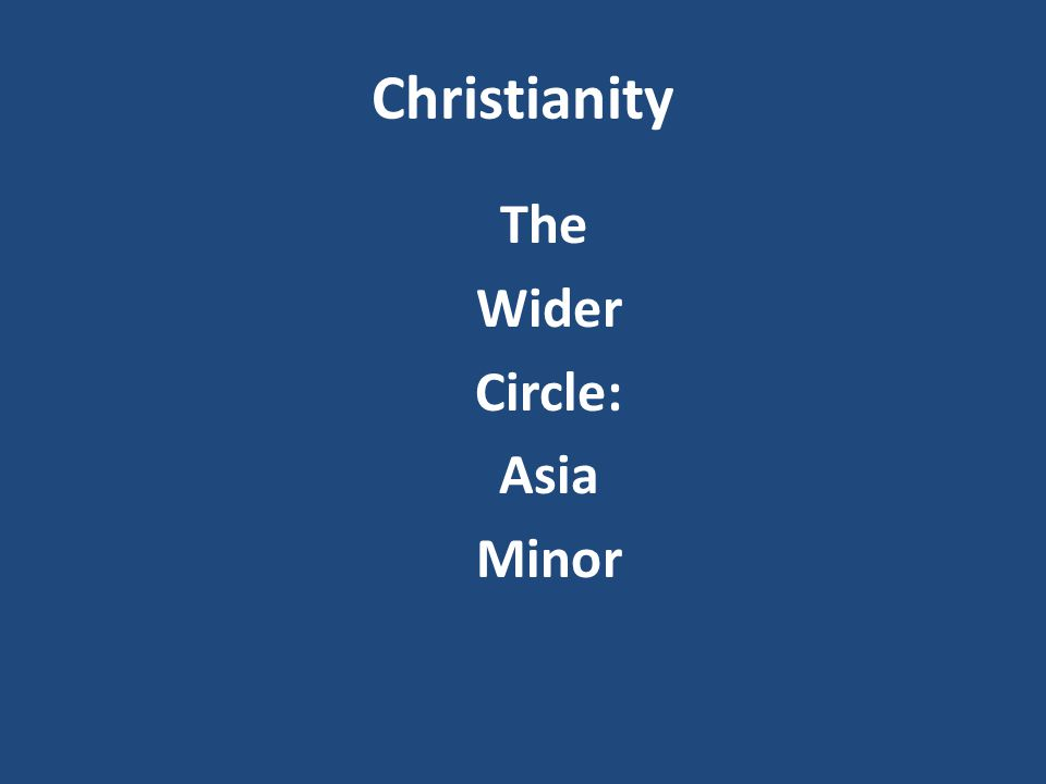 Christianity The Wider Circle: Asia Minor