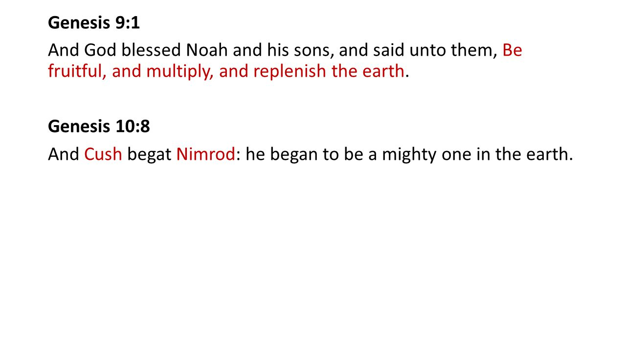 Genesis 9:1 And God blessed Noah and his sons, and said unto them, Be fruitful, and multiply, and replenish the earth. Genesis 10:8 And Cush begat Nimrod: he began to be a mighty one in the earth.