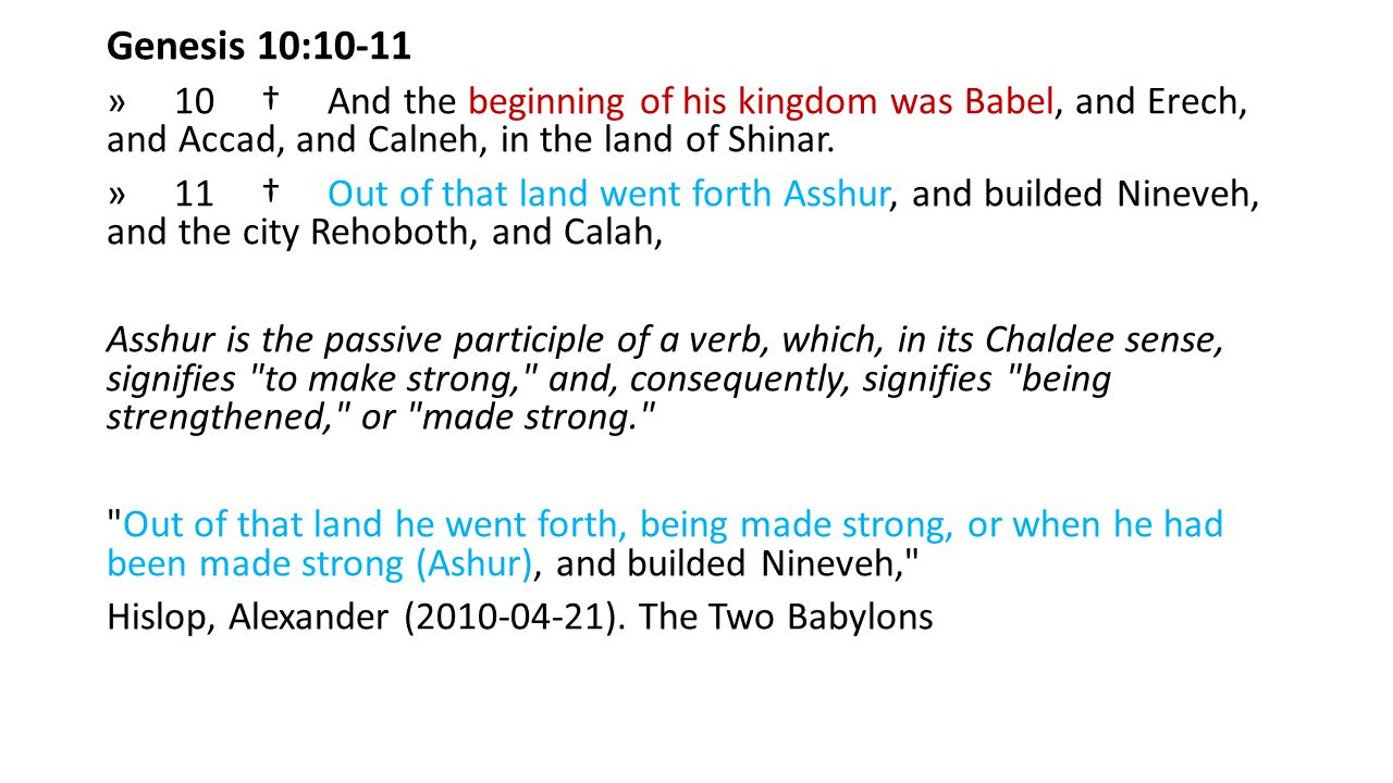 Genesis 10:10-11 » 10 † And the beginning of his kingdom was Babel, and Erech, and Accad, and Calneh, in the land of Shinar.