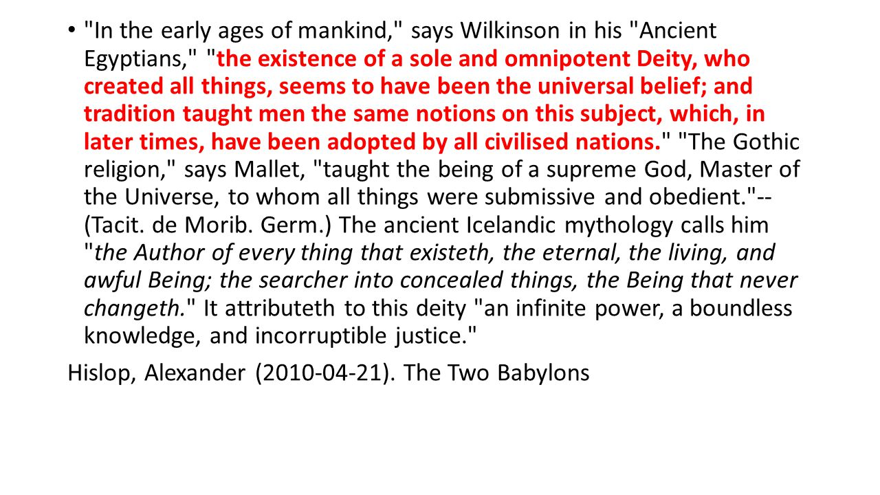 In the early ages of mankind, says Wilkinson in his Ancient Egyptians, the existence of a sole and omnipotent Deity, who created all things, seems to have been the universal belief; and tradition taught men the same notions on this subject, which, in later times, have been adopted by all civilised nations. The Gothic religion, says Mallet, taught the being of a supreme God, Master of the Universe, to whom all things were submissive and obedient. -- (Tacit. de Morib. Germ.) The ancient Icelandic mythology calls him the Author of every thing that existeth, the eternal, the living, and awful Being; the searcher into concealed things, the Being that never changeth. It attributeth to this deity an infinite power, a boundless knowledge, and incorruptible justice.