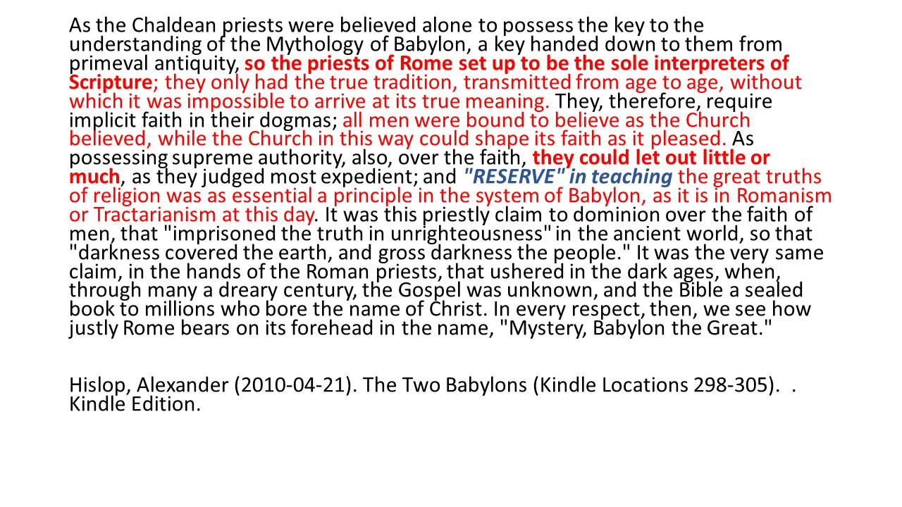As the Chaldean priests were believed alone to possess the key to the understanding of the Mythology of Babylon, a key handed down to them from primeval antiquity, so the priests of Rome set up to be the sole interpreters of Scripture; they only had the true tradition, transmitted from age to age, without which it was impossible to arrive at its true meaning.